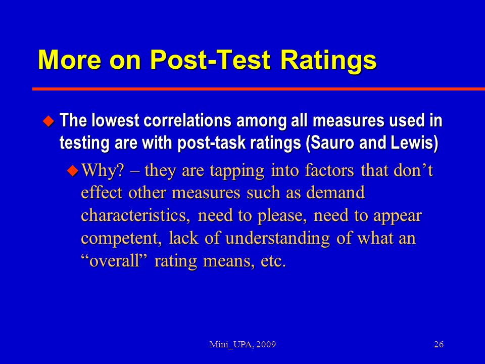 Mini_UPA, 200926 More on Post-Test Ratings u The lowest correlations among all measures used in testing are with post-task ratings (Sauro and Lewis) u Why.