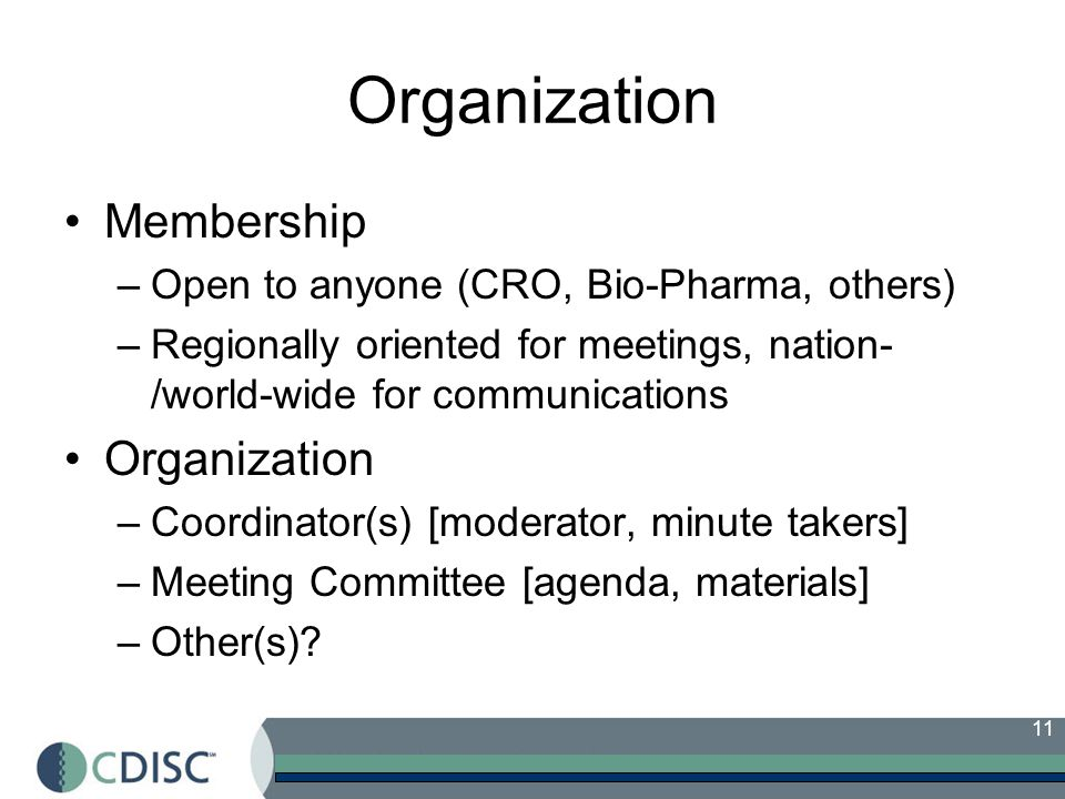 11 Organization Membership –Open to anyone (CRO, Bio-Pharma, others) –Regionally oriented for meetings, nation- /world-wide for communications Organization –Coordinator(s) [moderator, minute takers] –Meeting Committee [agenda, materials] –Other(s)