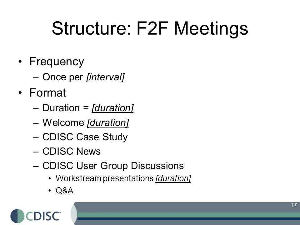 17 Structure: F2F Meetings Frequency –Once per [interval] Format –Duration = [duration] –Welcome [duration] –CDISC Case Study –CDISC News –CDISC User Group Discussions Workstream presentations [duration] Q&A