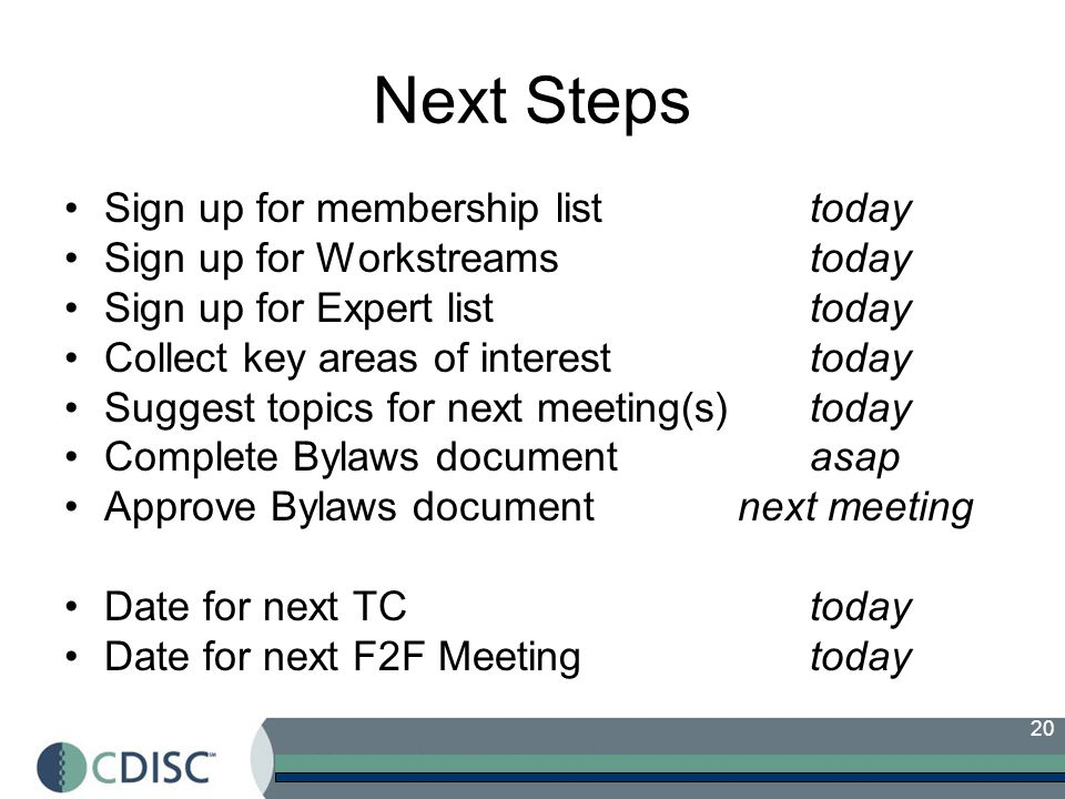 20 Next Steps Sign up for membership listtoday Sign up for Workstreamstoday Sign up for Expert listtoday Collect key areas of interesttoday Suggest topics for next meeting(s)today Complete Bylaws document asap Approve Bylaws document next meeting Date for next TCtoday Date for next F2F Meetingtoday