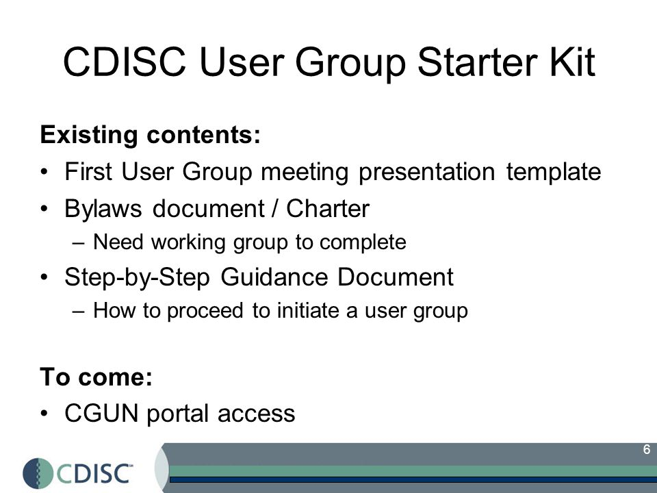 6 CDISC User Group Starter Kit Existing contents: First User Group meeting presentation template Bylaws document / Charter –Need working group to complete Step-by-Step Guidance Document –How to proceed to initiate a user group To come: CGUN portal access