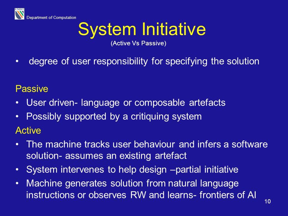 Department of Computation 10 System Initiative degree of user responsibility for specifying the solution Passive User driven- language or composable a