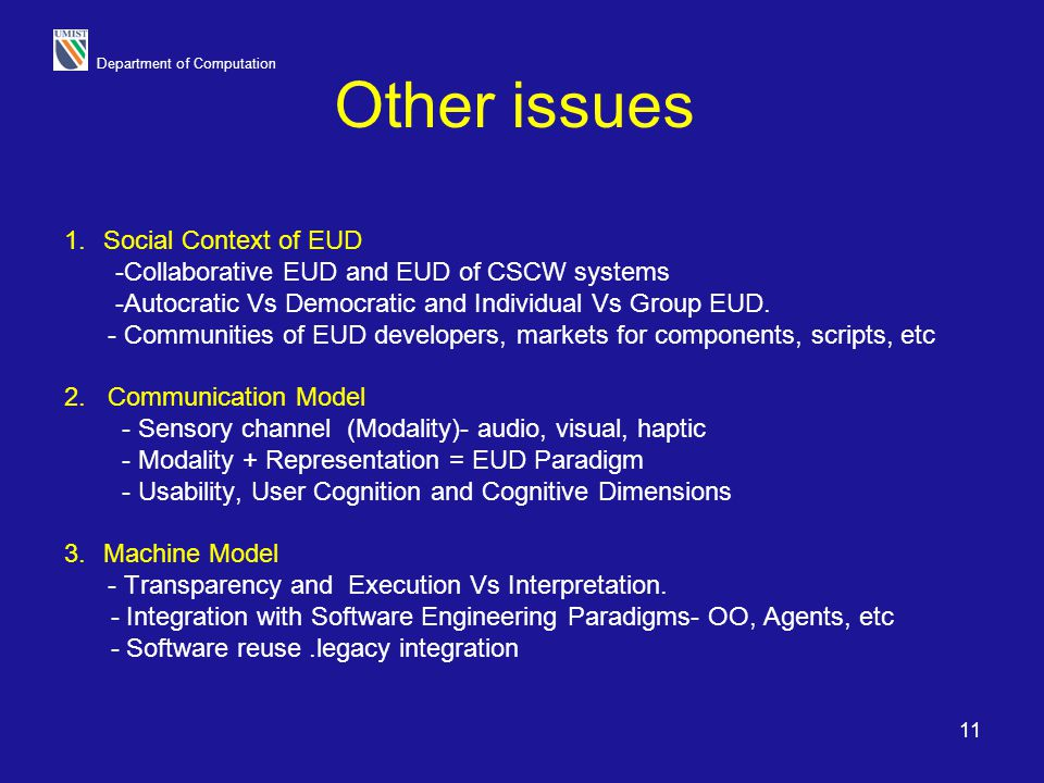 Department of Computation 11 Other issues 1.Social Context of EUD -Collaborative EUD and EUD of CSCW systems -Autocratic Vs Democratic and Individual