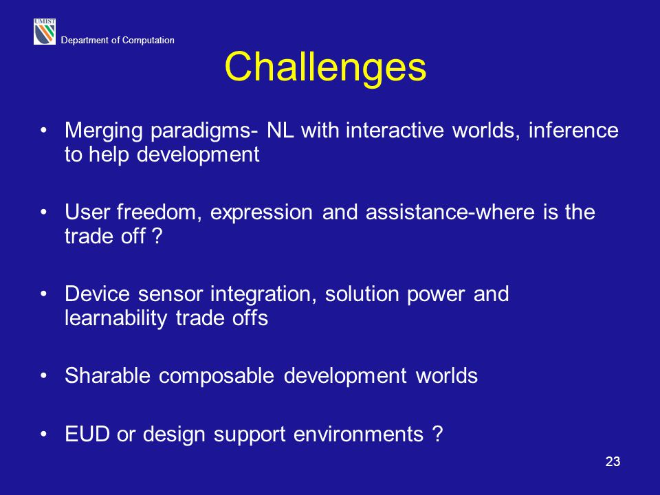 Department of Computation 23 Challenges Merging paradigms- NL with interactive worlds, inference to help development User freedom, expression and assi