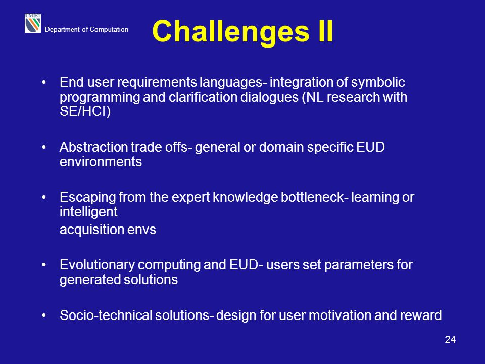 Department of Computation 24 Challenges II End user requirements languages- integration of symbolic programming and clarification dialogues (NL resear