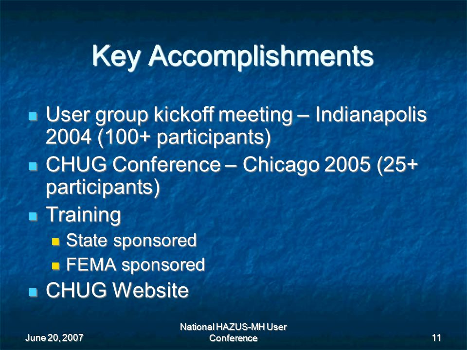 June 20, 2007 National HAZUS-MH User Conference 11 Key Accomplishments User group kickoff meeting – Indianapolis 2004 (100+ participants) User group kickoff meeting – Indianapolis 2004 (100+ participants) CHUG Conference – Chicago 2005 (25+ participants) CHUG Conference – Chicago 2005 (25+ participants) Training Training State sponsored State sponsored FEMA sponsored FEMA sponsored CHUG Website CHUG Website