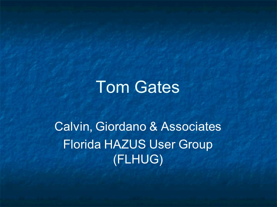 Tom Gates Calvin, Giordano & Associates Florida HAZUS User Group (FLHUG)
