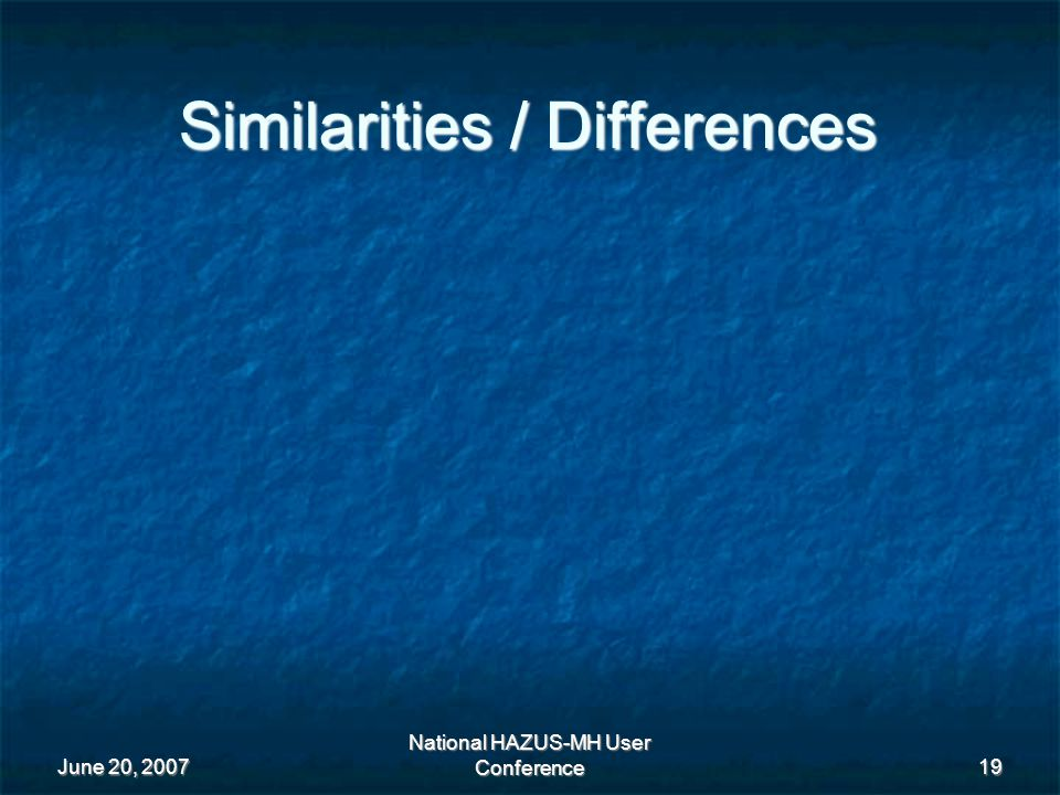 June 20, 2007 National HAZUS-MH User Conference 19 Similarities / Differences