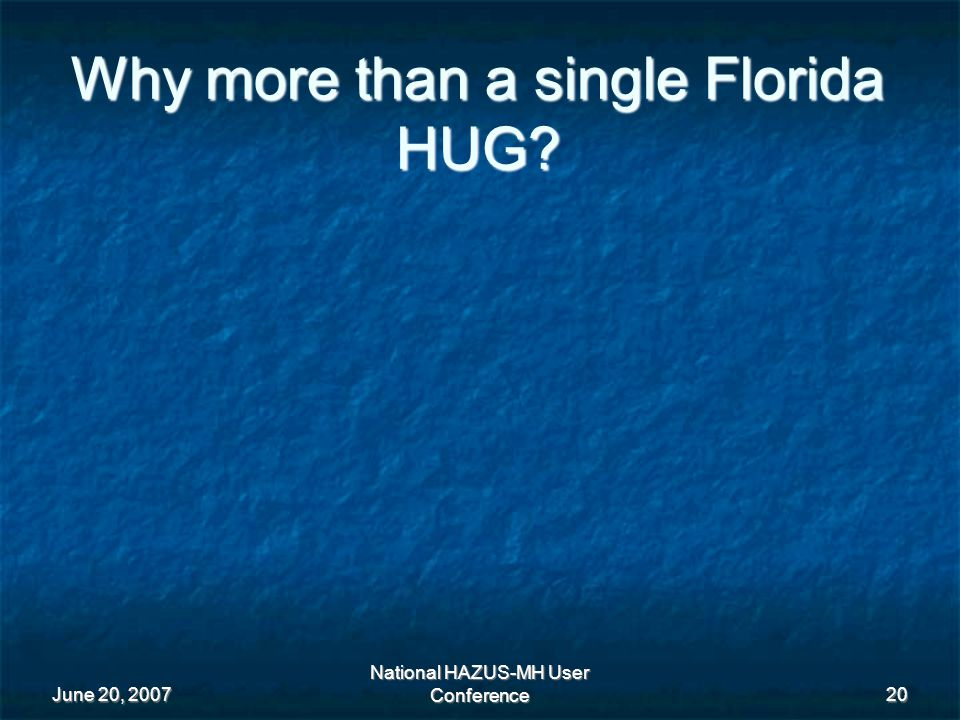June 20, 2007 National HAZUS-MH User Conference 20 Why more than a single Florida HUG