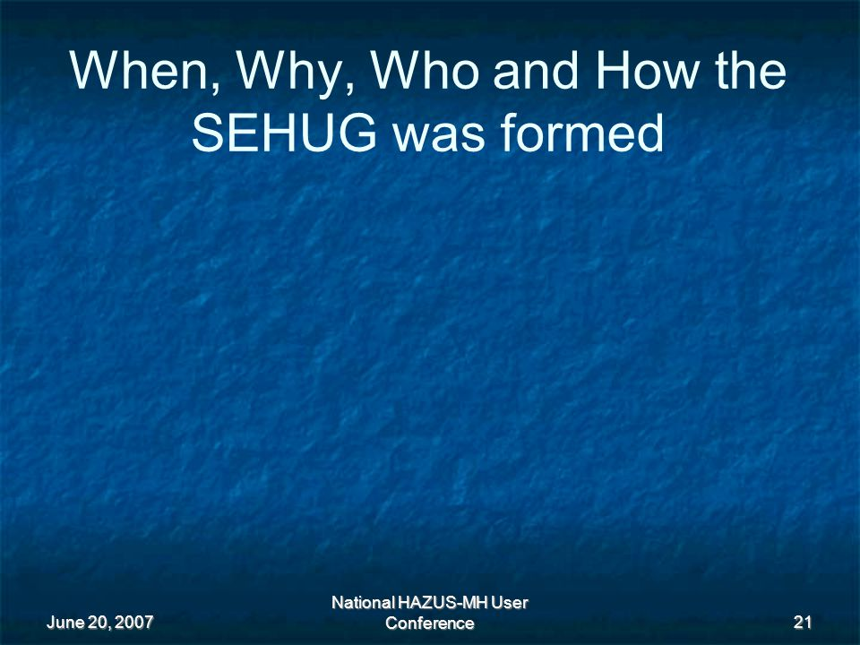 June 20, 2007 National HAZUS-MH User Conference 21 When, Why, Who and How the SEHUG was formed