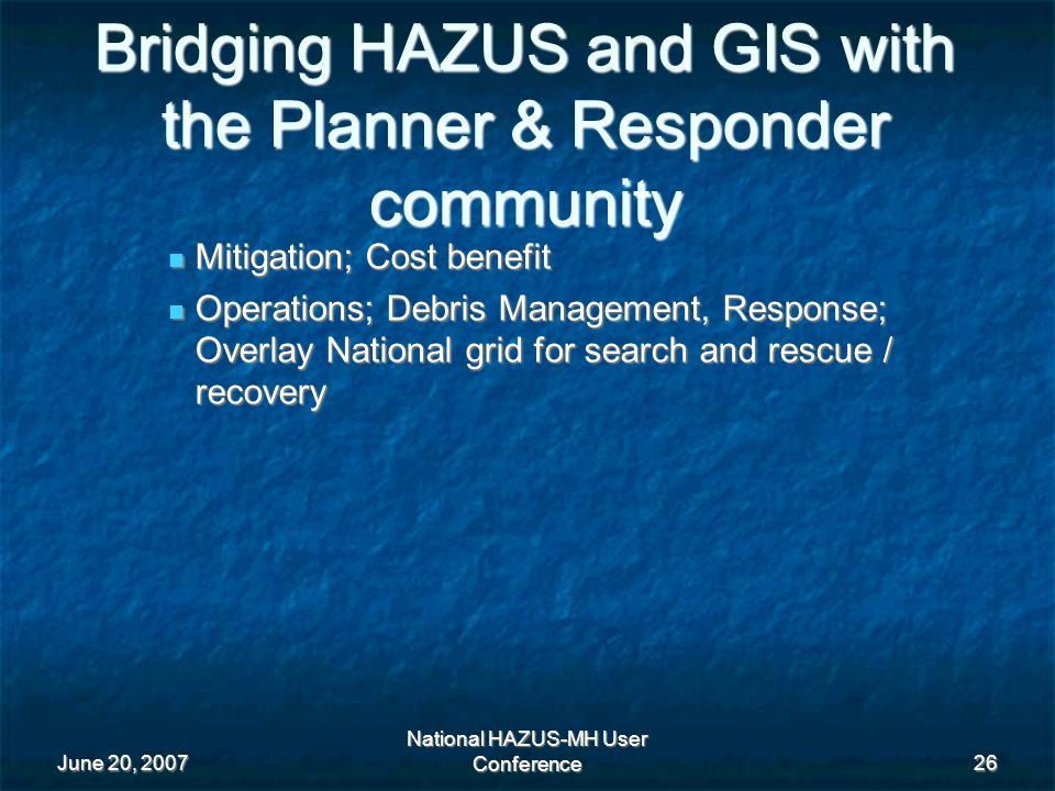 June 20, 2007 National HAZUS-MH User Conference 26 Bridging HAZUS and GIS with the Planner & Responder community Mitigation; Cost benefit Mitigation; Cost benefit Operations; Debris Management, Response; Overlay National grid for search and rescue / recovery Operations; Debris Management, Response; Overlay National grid for search and rescue / recovery