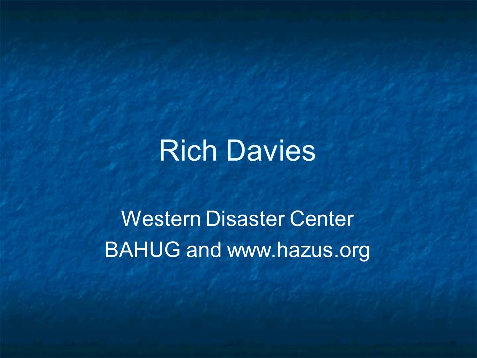 Rich Davies Western Disaster Center BAHUG and www.hazus.org