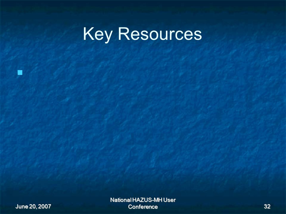 June 20, 2007 National HAZUS-MH User Conference 32 Key Resources