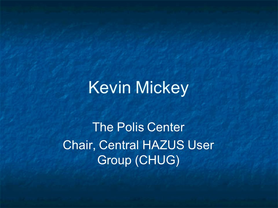 Kevin Mickey The Polis Center Chair, Central HAZUS User Group (CHUG)