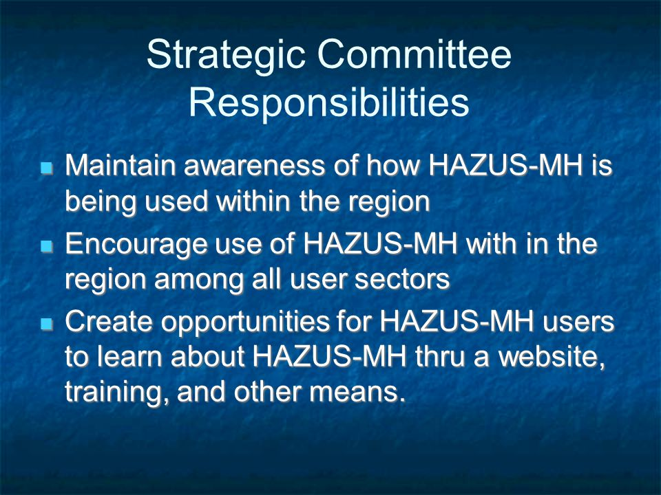 Strategic Committee Responsibilities Maintain awareness of how HAZUS-MH is being used within the region Maintain awareness of how HAZUS-MH is being used within the region Encourage use of HAZUS-MH with in the region among all user sectors Encourage use of HAZUS-MH with in the region among all user sectors Create opportunities for HAZUS-MH users to learn about HAZUS-MH thru a website, training, and other means.