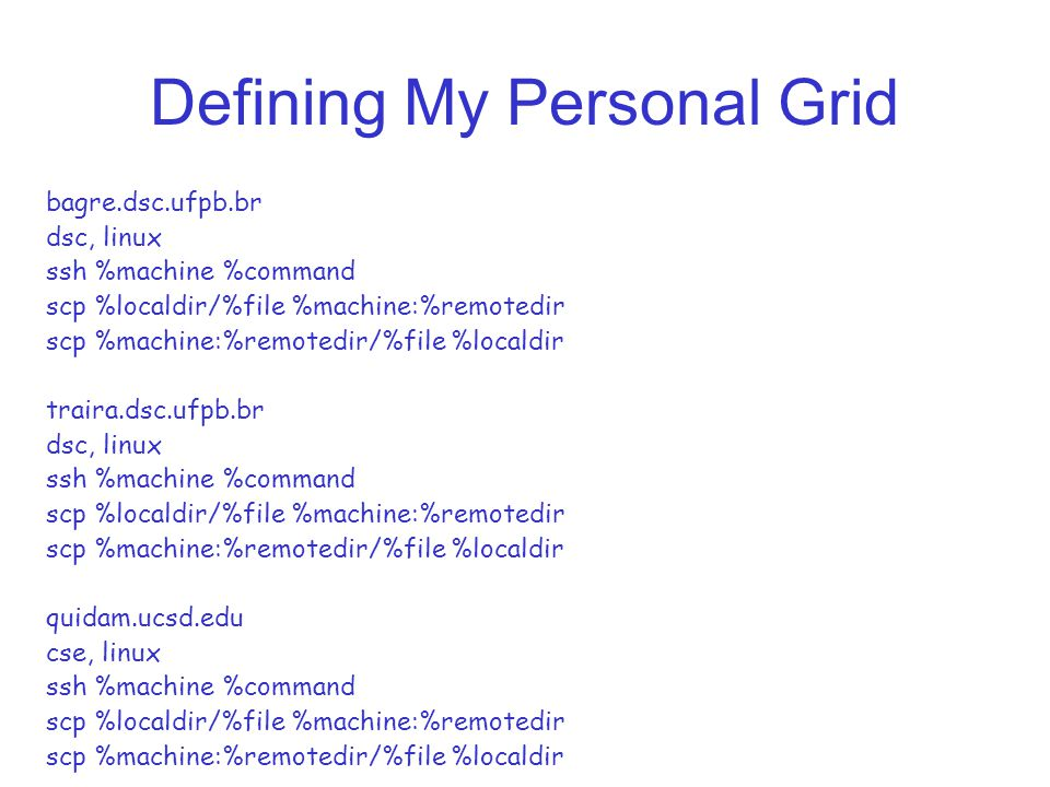 Defining My Personal Grid bagre.dsc.ufpb.br dsc, linux ssh %machine %command scp %localdir/%file %machine:%remotedir scp %machine:%remotedir/%file %localdir traira.dsc.ufpb.br dsc, linux ssh %machine %command scp %localdir/%file %machine:%remotedir scp %machine:%remotedir/%file %localdir quidam.ucsd.edu cse, linux ssh %machine %command scp %localdir/%file %machine:%remotedir scp %machine:%remotedir/%file %localdir