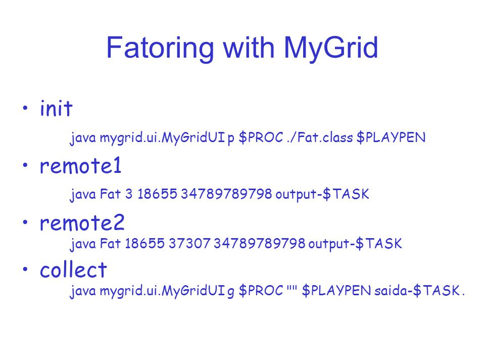 Fatoring with MyGrid init java mygrid.ui.MyGridUI p $PROC./Fat.class $PLAYPEN remote1 java Fat 3 18655 34789789798 output-$TASK remote2 java Fat 18655 37307 34789789798 output-$TASK collect java mygrid.ui.MyGridUI g $PROC $PLAYPEN saida-$TASK.