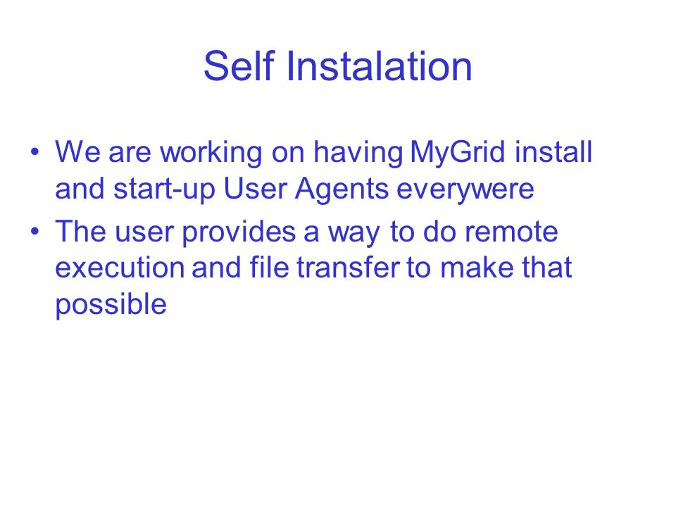 Self Instalation We are working on having MyGrid install and start-up User Agents everywere The user provides a way to do remote execution and file transfer to make that possible