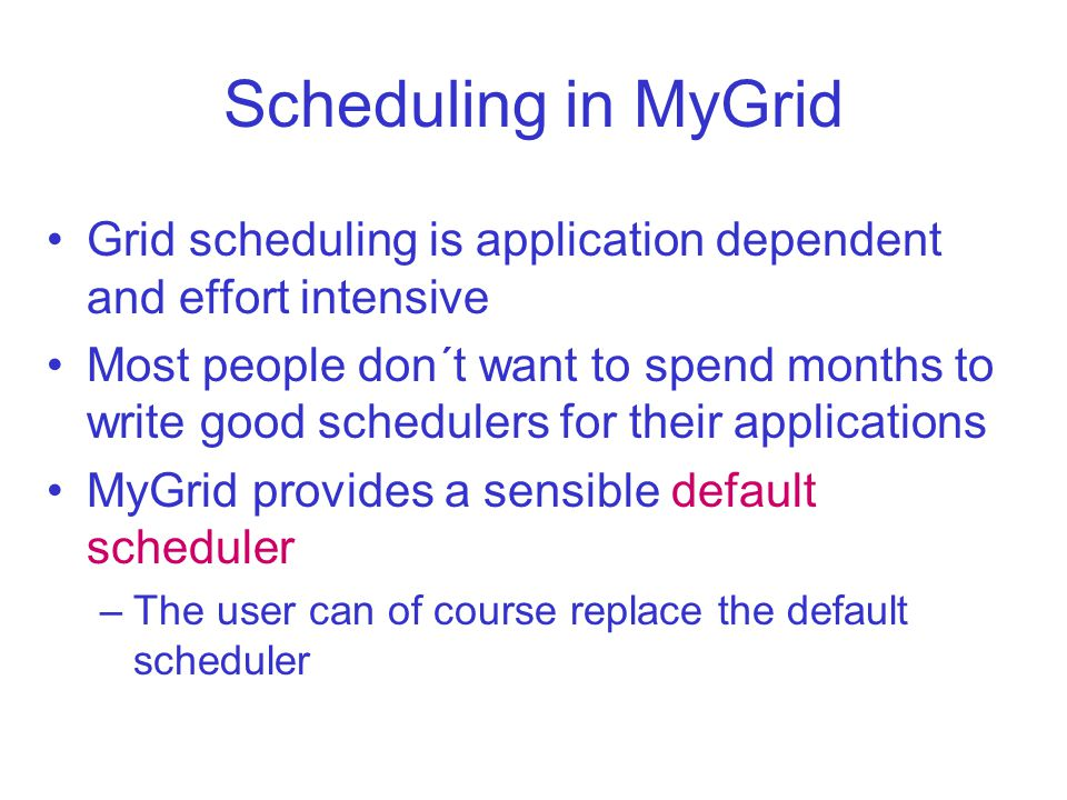Scheduling in MyGrid Grid scheduling is application dependent and effort intensive Most people don´t want to spend months to write good schedulers for their applications MyGrid provides a sensible default scheduler –The user can of course replace the default scheduler