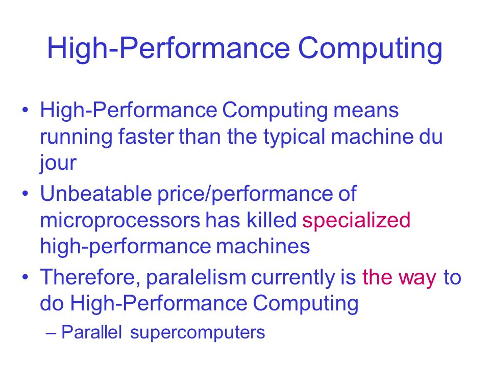 High-Performance Computing High-Performance Computing means running faster than the typical machine du jour Unbeatable price/performance of microprocessors has killed specialized high-performance machines Therefore, paralelism currently is the way to do High-Performance Computing –Parallel supercomputers