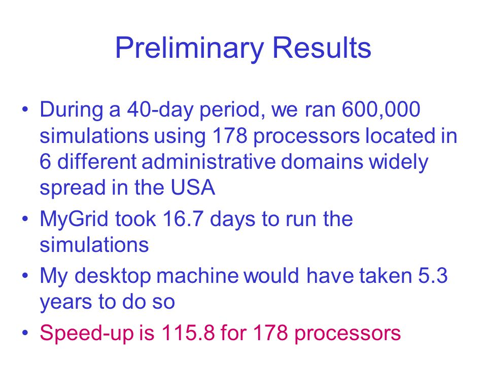 Preliminary Results During a 40-day period, we ran 600,000 simulations using 178 processors located in 6 different administrative domains widely spread in the USA MyGrid took 16.7 days to run the simulations My desktop machine would have taken 5.3 years to do so Speed-up is 115.8 for 178 processors