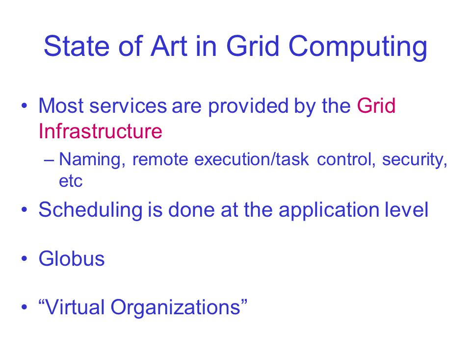 State of Art in Grid Computing Most services are provided by the Grid Infrastructure –Naming, remote execution/task control, security, etc Scheduling is done at the application level Globus Virtual Organizations