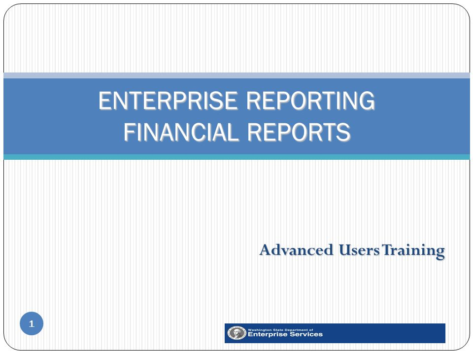 Advanced Users Training 1 ENTERPRISE REPORTING FINANCIAL REPORTS
