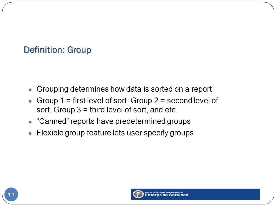 Definition: Group 11 ● Grouping determines how data is sorted on a report ● Group 1 = first level of sort, Group 2 = second level of sort, Group 3 = t