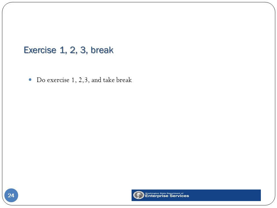 Exercise 1, 2, 3, break 24 Do exercise 1, 2,3, and take break