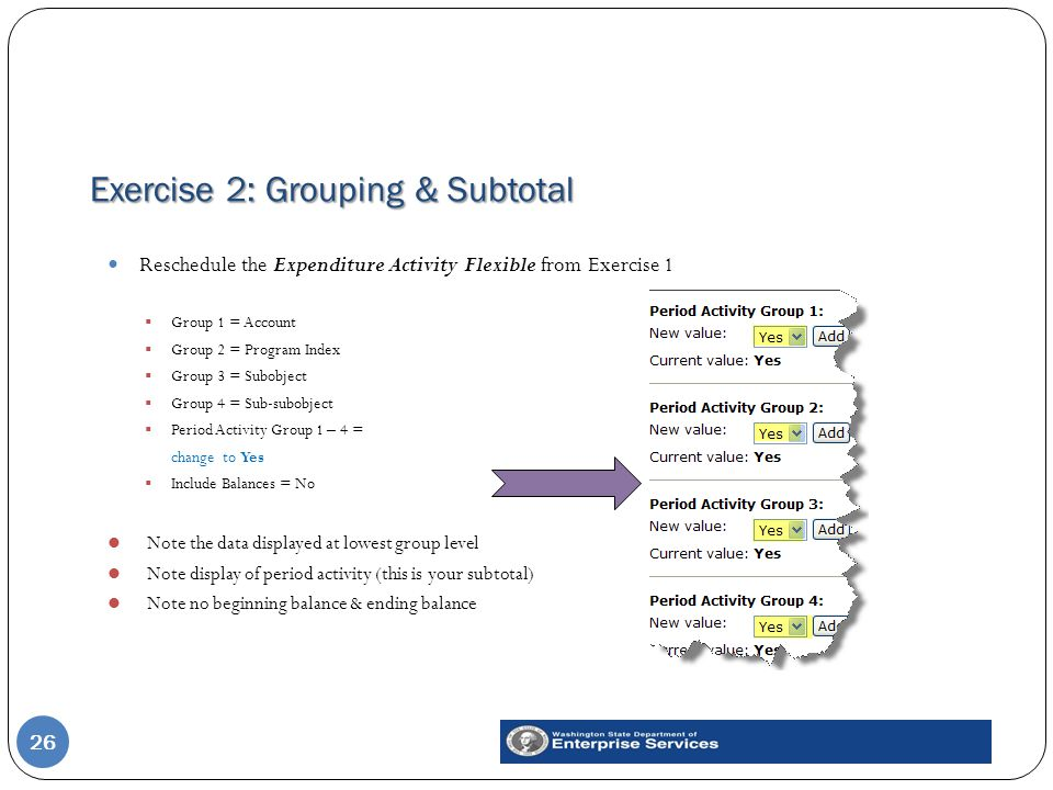 Exercise 2: Grouping & Subtotal 26 Reschedule the Expenditure Activity Flexible from Exercise 1  Group 1 = Account  Group 2 = Program Index  Group 3 = Subobject  Group 4 = Sub-subobject  Period Activity Group 1 – 4 = change to Yes  Include Balances = No Note the data displayed at lowest group level Note display of period activity (this is your subtotal) Note no beginning balance & ending balance