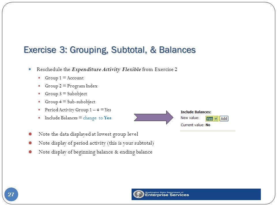 Exercise 3: Grouping, Subtotal, & Balances 27 Reschedule the Expenditure Activity Flexible from Exercise 2  Group 1 = Account  Group 2 = Program Index  Group 3 = Subobject  Group 4 = Sub-subobject  Period Activity Group 1 – 4 = Yes  Include Balances = change to Yes Note the data displayed at lowest group level Note display of period activity (this is your subtotal) Note display of beginning balance & ending balance