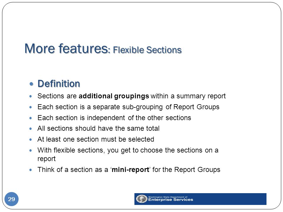 More features : Flexible Sections 29 Definition Definition Sections are additional groupings within a summary report Each section is a separate sub-grouping of Report Groups Each section is independent of the other sections All sections should have the same total At least one section must be selected With flexible sections, you get to choose the sections on a report Think of a section as a 'mini-report' for the Report Groups