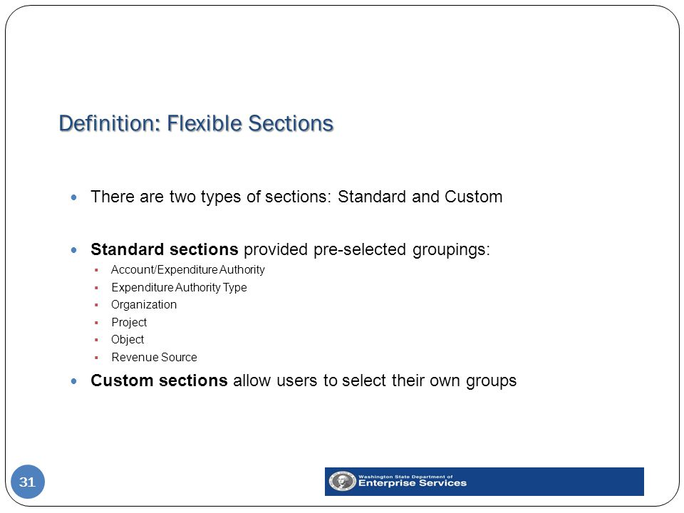 Definition: Flexible Sections 31 There are two types of sections: Standard and Custom Standard sections provided pre-selected groupings:  Account/Exp