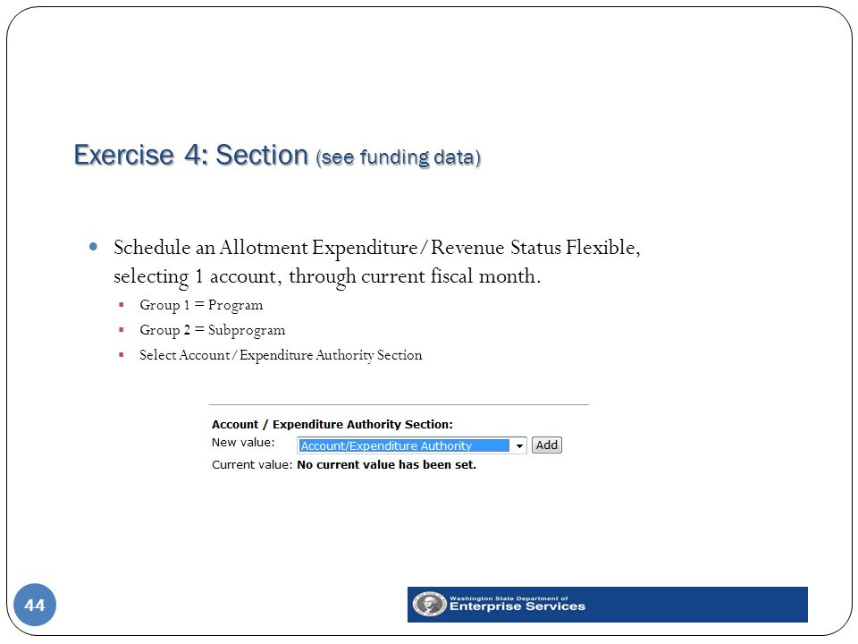 Exercise 4: Section (see funding data) 44 Schedule an Allotment Expenditure/Revenue Status Flexible, selecting 1 account, through current fiscal month.