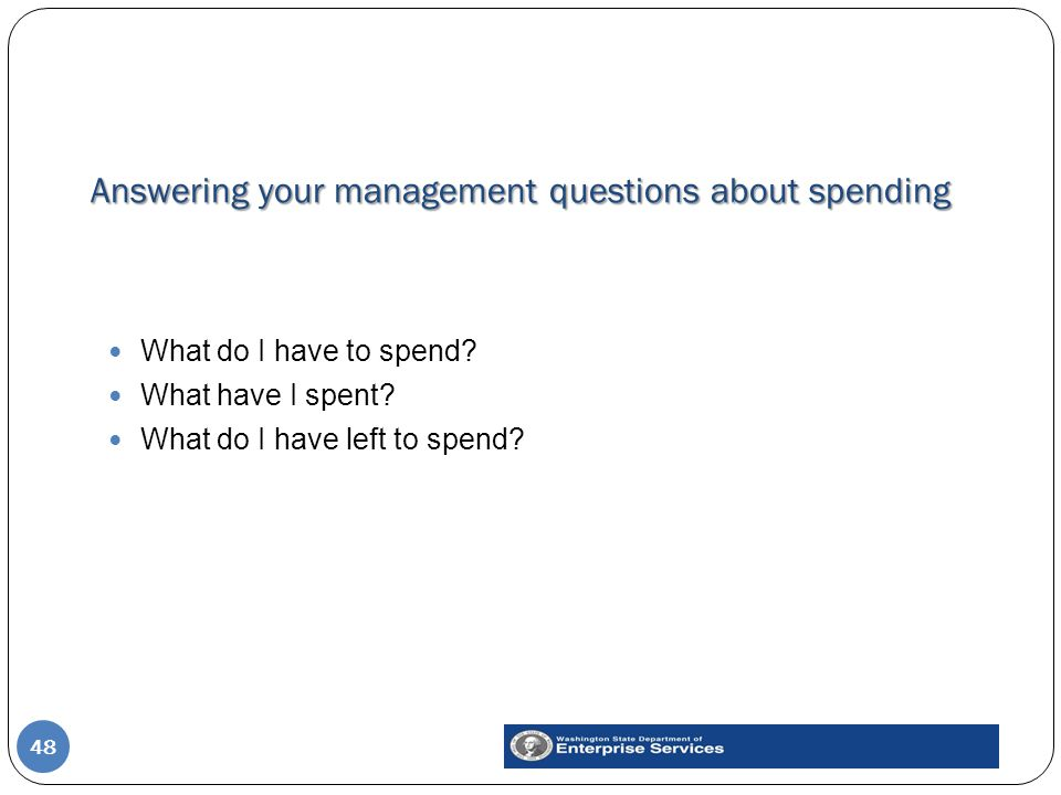 Answering your management questions about spending 48 What do I have to spend? What have I spent? What do I have left to spend?