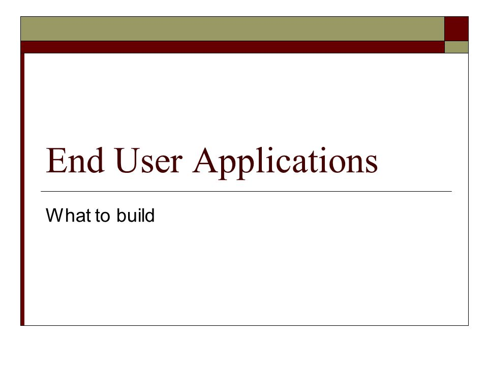 End User Applications What to build