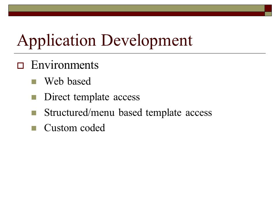 Application Development  Environments Web based Direct template access Structured/menu based template access Custom coded