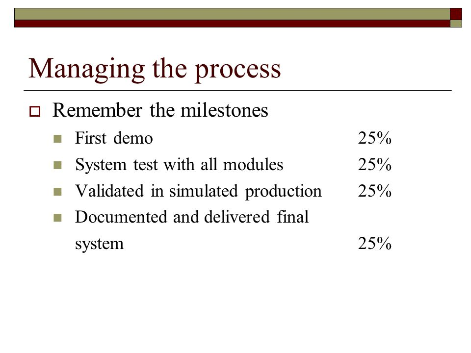 Managing the process  Remember the milestones First demo25% System test with all modules25% Validated in simulated production25% Documented and delivered final system25%