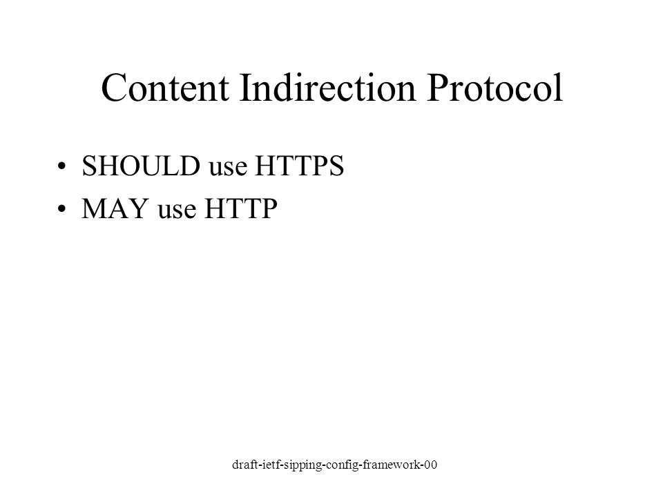 draft-ietf-sipping-config-framework-00 Content Indirection Protocol SHOULD use HTTPS MAY use HTTP