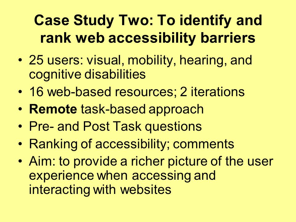 Case Study Two: To identify and rank web accessibility barriers 25 users: visual, mobility, hearing, and cognitive disabilities 16 web-based resources; 2 iterations Remote task-based approach Pre- and Post Task questions Ranking of accessibility; comments Aim: to provide a richer picture of the user experience when accessing and interacting with websites