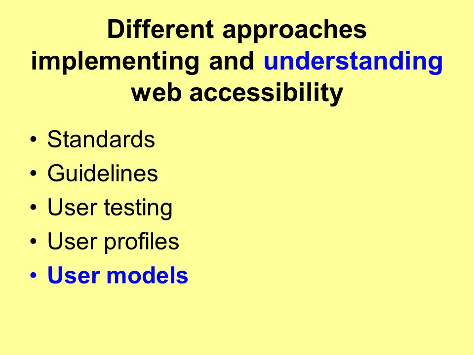 Different approaches implementing and understanding web accessibility Standards Guidelines User testing User profiles User models