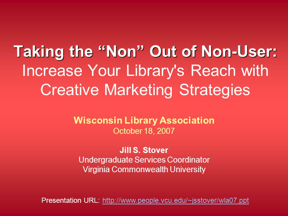 Taking the Non Out of Non-User: Taking the Non Out of Non-User: Increase Your Library s Reach with Creative Marketing Strategies Wisconsin Library Association October 18, 2007 Jill S.