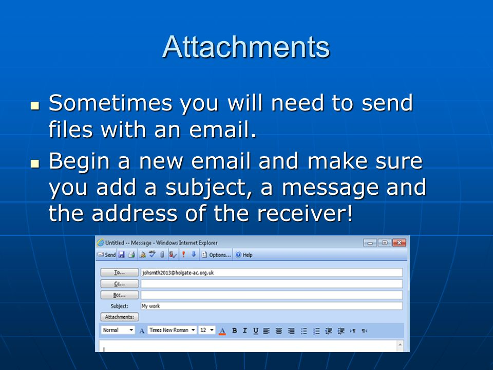 Attachments Sometimes you will need to send files with an email. Sometimes you will need to send files with an email. Begin a new email and make sure