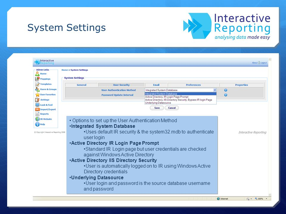 System Settings Options to set up the User Authentication Method Integrated System Database Uses default IR security & the system32.mdb to authenticate user login Active Directory IR Login Page Prompt Standard IR Login page but user credentials are checked against Windows Active Directory Active Directory IIS Directory Security User is automatically logged on to IR using Windows Active Directory credentials Underlying Datasource User login and password is the source database username and password