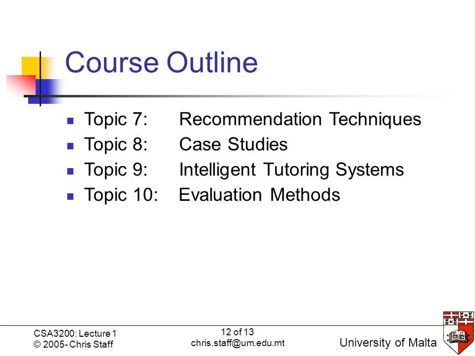 12 of 13 chris.staff@um.edu.mt CSA3200: Lecture 1 © 2005- Chris Staff University of Malta Course Outline Topic 7: Recommendation Techniques Topic 8: Case Studies Topic 9: Intelligent Tutoring Systems Topic 10: Evaluation Methods
