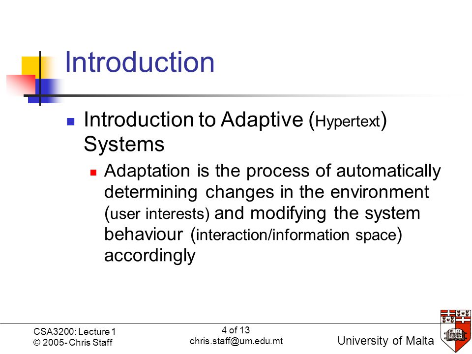 4 of 13 chris.staff@um.edu.mt CSA3200: Lecture 1 © 2005- Chris Staff University of Malta Introduction Introduction to Adaptive ( Hypertext ) Systems Adaptation is the process of automatically determining changes in the environment ( user interests) and modifying the system behaviour ( interaction/information space ) accordingly