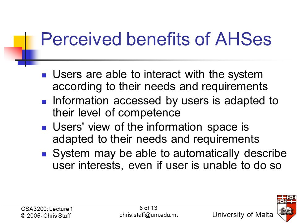 6 of 13 chris.staff@um.edu.mt CSA3200: Lecture 1 © 2005- Chris Staff University of Malta Perceived benefits of AHSes Users are able to interact with the system according to their needs and requirements Information accessed by users is adapted to their level of competence Users view of the information space is adapted to their needs and requirements System may be able to automatically describe user interests, even if user is unable to do so