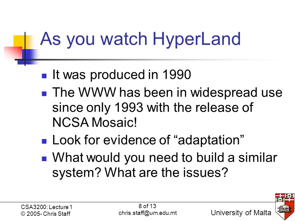 8 of 13 chris.staff@um.edu.mt CSA3200: Lecture 1 © 2005- Chris Staff University of Malta As you watch HyperLand It was produced in 1990 The WWW has been in widespread use since only 1993 with the release of NCSA Mosaic.