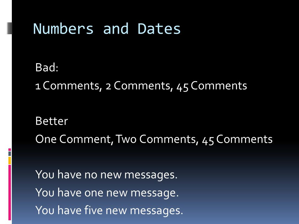 Numbers and Dates Bad: 1 Comments, 2 Comments, 45 Comments Better One Comment, Two Comments, 45 Comments You have no new messages.