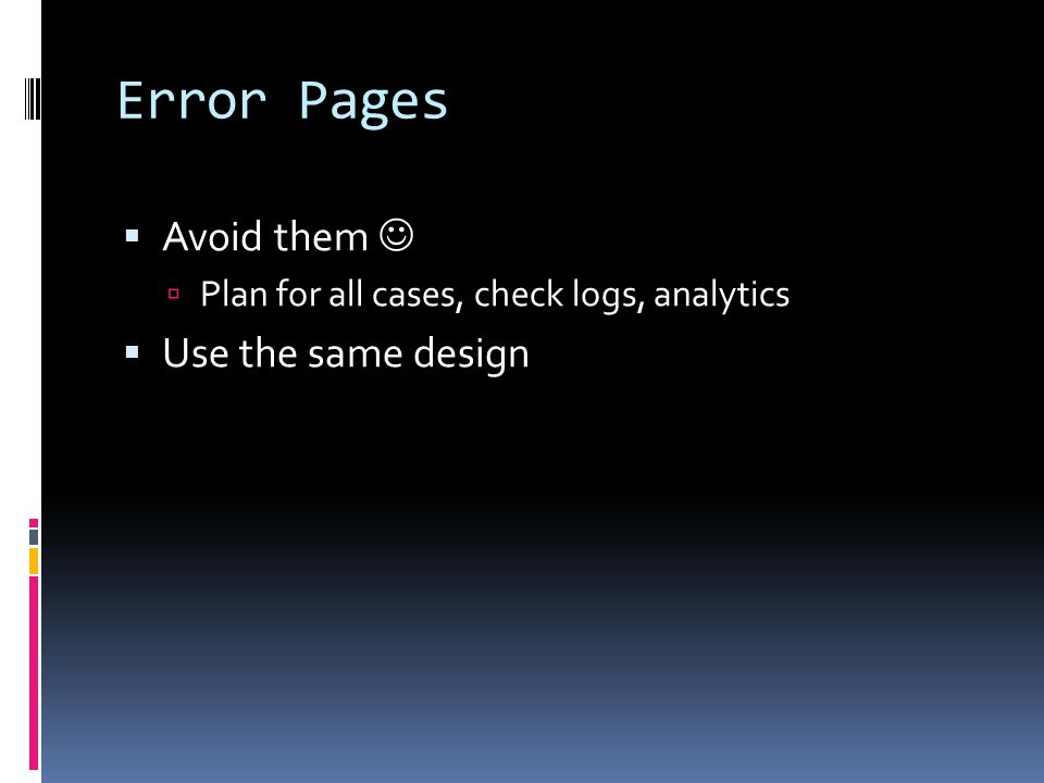 Error Pages  Avoid them  Plan for all cases, check logs, analytics  Use the same design